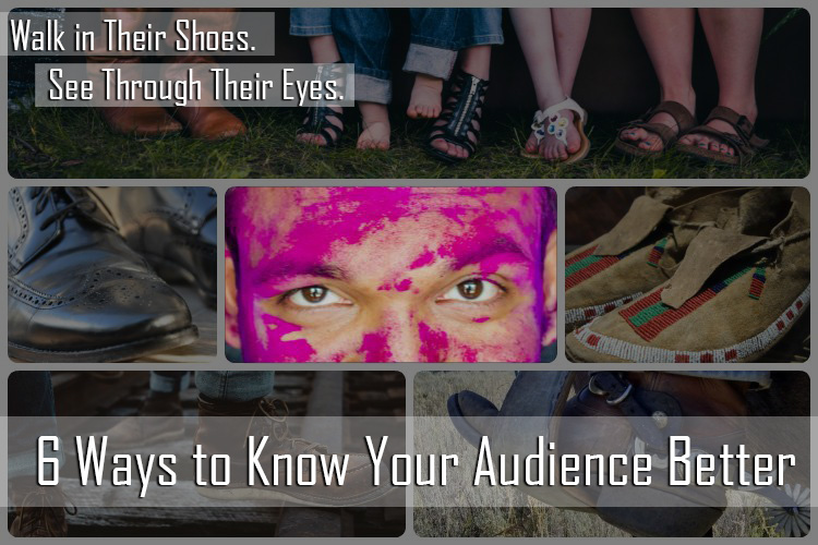 6 Ways to Know Your Audience Better: Walk In Their Shoes. See Through Their Eyes.